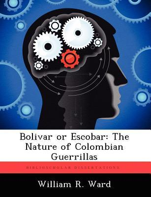 Bolivar or Escobar: The Nature of Colombian Guerrillas William R. Ward
