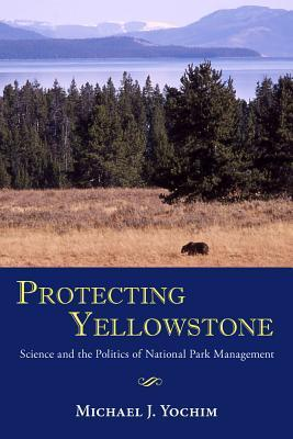 Protecting Yellowstone: Science and the Politics of National Park Management  by  Michael J Yochim