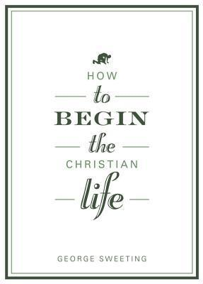 How to Begin the Christian Life Sampler George Sweeting