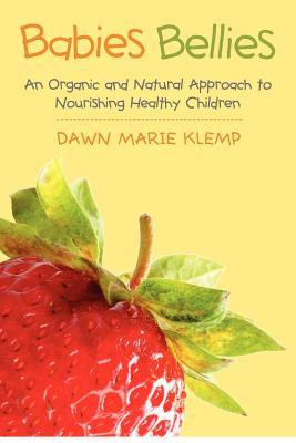 Babies Bellies: An Organic and Natural Approach to Nourishing Healthy Children: A Homemade Baby Food Cookbook  by  Dawn Marie Klemp