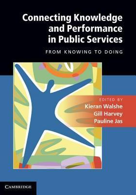 Connecting Knowledge and Performance in Public Services: From Knowing to Doing Kieran Walshe