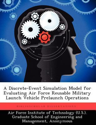 A Discrete-Event Simulation Model for Evaluating Air Force Reusable Military Launch Vehicle Prelaunch Operations Adam T. Stiegelmeier