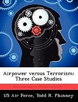 Airpower Versus Terrorism: Three Case Studies  by  Todd R Phinney