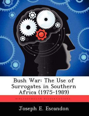Bush War: The Use of Surrogates in Southern Africa (1975-1989)  by  Joseph E. Escandon