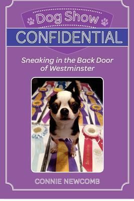 Dog Show Confidential: Sneaking in the Back Door of Westminster  by  Connie Newcomb