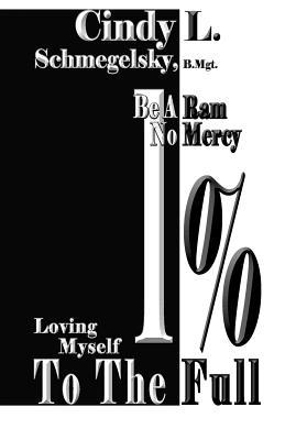 Be a RAM No Mercy: Loving Myself to the Full 1%  by  Cindy L. Schmegelsky