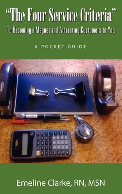 The Four Service Criteria: To Becoming a Magnet and Attracting Customers to You. a Pocket Guide  by  Emeline Clarke