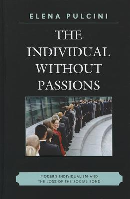 The Individual Without Passions: Modern Individualism and the Loss of the Social Bond  by  Elena Pulcini