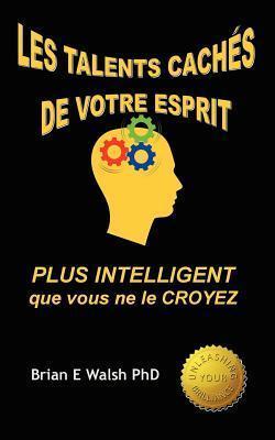 Les Talents Caches de Votre Esprit: Plus Intelligent Que Vous Ne Le Croyez  by  Brian E. Walsh