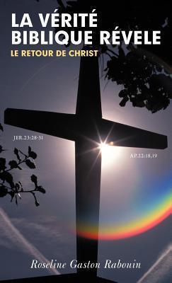 La Verite Biblique Revele: Le Retour de Christ  by  Roseline Gaston Rabouin
