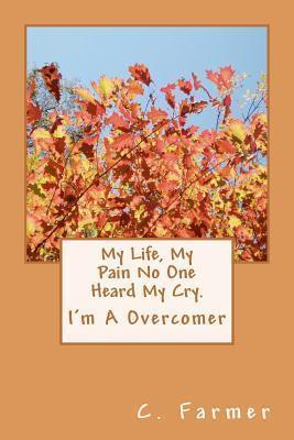 My Life, My Pain No One Heard My Cry.: Im a Overcomer  by  C. Farmer