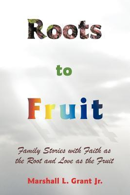 Roots to Fruit: Family Stories with Faith as the Root and Love as the Fruit  by  Marshall L. Grant Jr.
