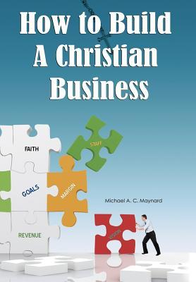 How to Build a Christian Business  by  Michael A.C. Maynard