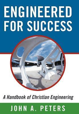 Engineered for Success: A Handbook of Christian Engineering: Engineered Truth That, When Applied to Your Spirit, Will Result in Spiritual Grow John A. Peters