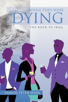While They Were Dying: The Road to Iraq  by  Samuel Peter Shaw