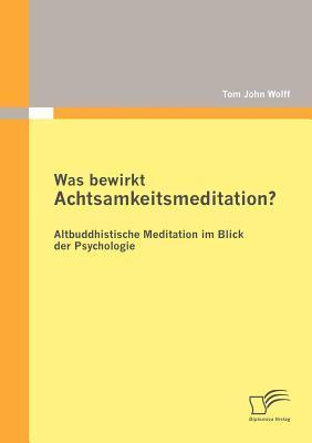 Was Bewirkt Achtsamkeitsmeditation? Altbuddhistische Meditation Im Blick Der Psychologie  by  Tom John Wolff