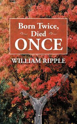 Born Twice, Died Once William Ripple