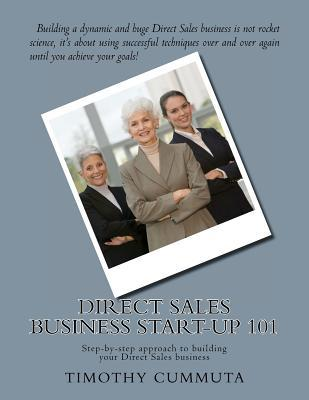 Direct Sales Business Start-Up 101: Step-By-Step Approach to Building Your Business Timothy James Cummuta