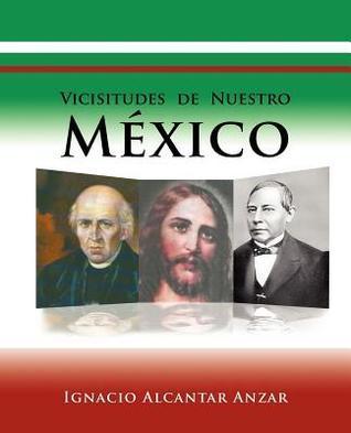 Vicisitudes de Nuestro Mexico  by  Ignacio Alcantar Anzar