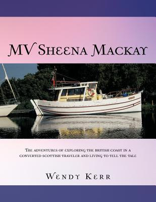 Mv Sheena MacKay: The Adventures of Exploring the British Coast in a Converted Scottish Traveler and Living to Tell the Tale  by  Wendy Kerr