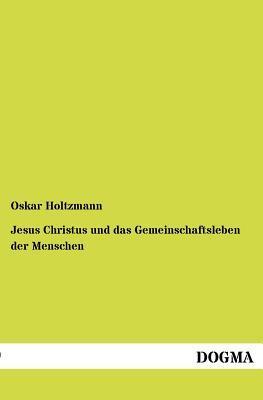 Jesus Christus Und Das Gemeinschaftsleben Der Menschen  by  Oskar Holtzmann