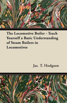 The Locomotive Boiler - Teach Yourself a Basic Understanding of Steam Boilers in Locomotives  by  Jas T. Hodgson