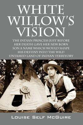 White Willows Vision: The Indian Princess Just Before Her Death Gave Her New Born Son a Name Which Would Shape His Destiny Into the Wild Untamed Land of Indian Territory Louise Self McGuire
