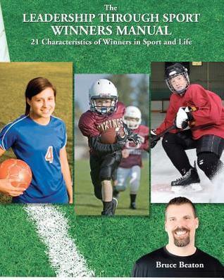 The Leadership Through Sport Winners Manual: 21 Characteristics of Winners in Sport and Life Bruce Beaton