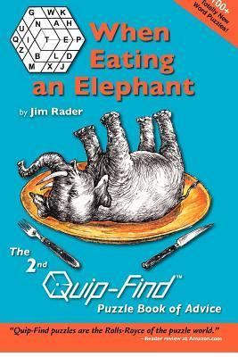 When Eating an Elephant: The 2nd Quip-Find Puzzle Book of Advice  by  Jim Rader