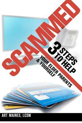 Scammed: 3 Steps to Help Your Elder Parent and Yoursel  by  Art Maines