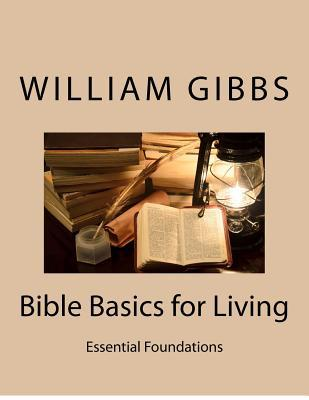 Bible Basics for Living: Essential Foundations William Dixon Gibbs III
