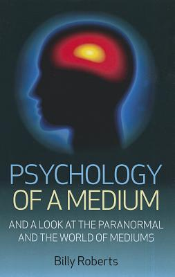 Psychology of a Medium: A Look at the Paranormal and the World of Mediums  by  Billy Roberts