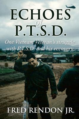 Echoes of Ptsd: One Vietnam Veterans Struggle with Ptsd and His Recovery. Fred Rendon Jr.