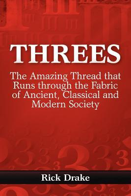 Threes: The Amazing Thread That Runs Through the Fabric of Ancient, Classical and Modern Society  by  Rick  Drake