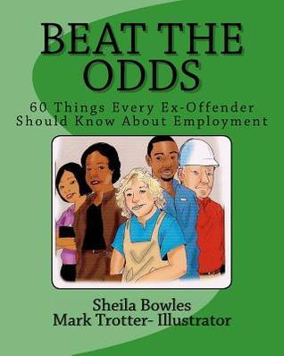 Beat the Odds: 60 Things Every Ex-Offender Should Know about Employment  by  Sheila Bowles