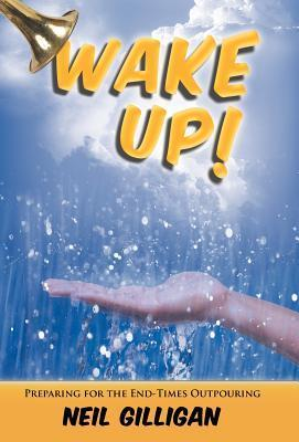 Wake Up!: Preparing for the End-Times Outpouring Neil Gilligan