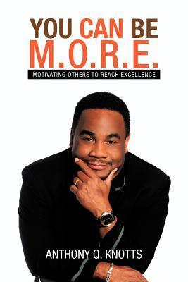You Can Be M.O.R.E.: Motivating Others to Reach Excellence  by  Anthony Q. Knotts