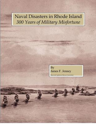Naval Disasters in Rhode Island: 300 Years of Military Misfortune  by  James F Jenney