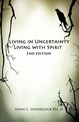 Living in Uncertainty, Living with Spirit  by  John C. Woodcock