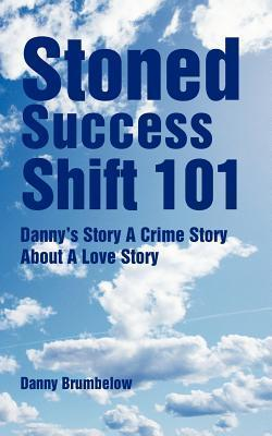 Stoned Success Shift 101: Dannys Story a Crime Story about a Love Story  by  Danny Brumbelow