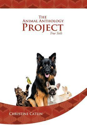 The Animal Anthology Project: True Tails Christine Catlin