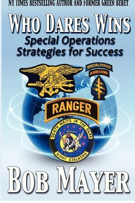 Who Dares Wins: Special Operations Strategies for Success Bob Mayer