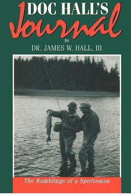 Doc Halls Journal: The Ramblings of a Sportsman  by  James Whitney Hall III