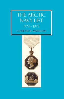 The Arctic Navy List 1773-1873  by  Clements Robert Markham