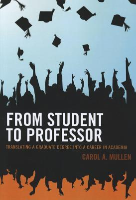 From Student to Professor: Translating a Graduate Degree Into a Career in Academia  by  Carol A. Mullen