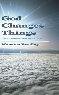 God Changes Things: Just Because He Can  by  Marvina Bradley