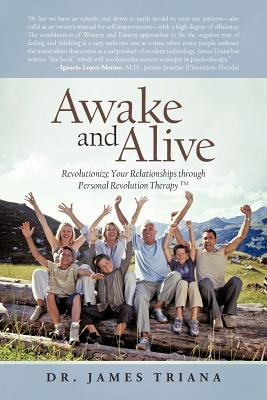 Awake and Alive: Revolutionize Your Relationships Through Personal Revolution Therapy TM Dr James Triana