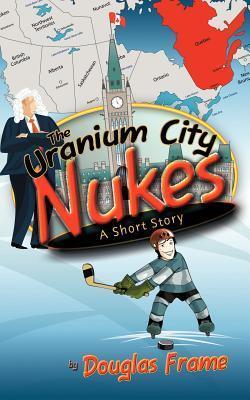 The Uranium City Nukes: A Short Story Douglas Frame