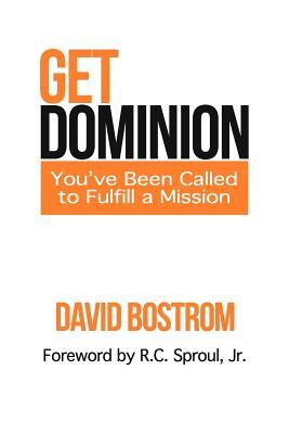 Get Dominion: Youve Been Called to Fulfill a Mission David Bostrom