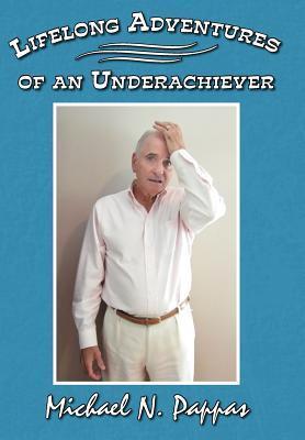 Lifelong Adventures of an Underachiever Michael N Pappas